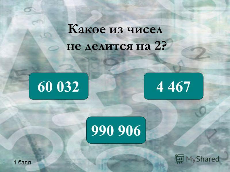Какое из чисел не делится на 2? 60 032 990 906 4 467 1 балл