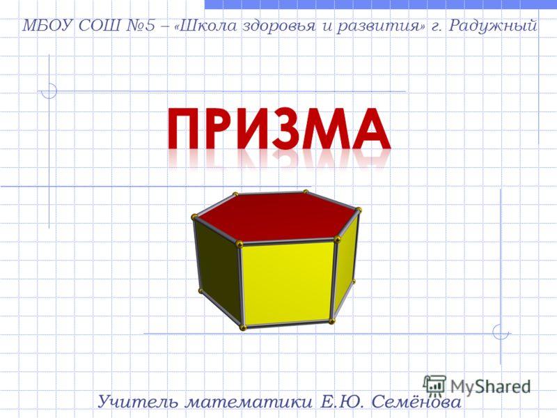 Учитель математики Е.Ю. Семёнова МБОУ СОШ 5 – «Школа здоровья и развития» г. Радужный