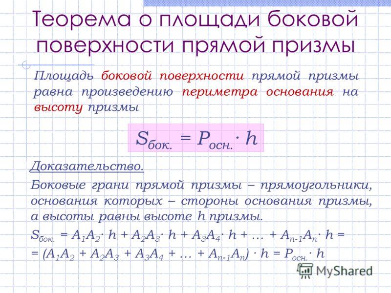 Теорема о площади боковой поверхности прямой призмы Площадь боковой поверхности прямой призмы равна произведению периметра основания на высоту призмы Доказательство. Боковые грани прямой призмы – прямоугольники, основания которых – стороны основания