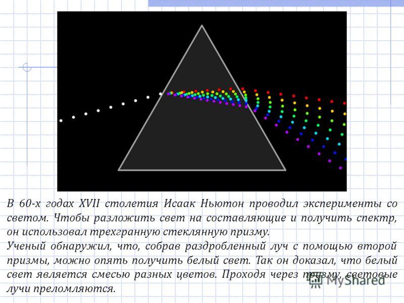 В 60-х годах ХVII столетия Исаак Ньютон проводил эксперименты со светом. Чтобы разложить свет на составляющие и получить спектр, он использовал трехгранную стеклянную призму. Ученый обнаружил, что, собрав раздробленный луч с помощью второй призмы, мо