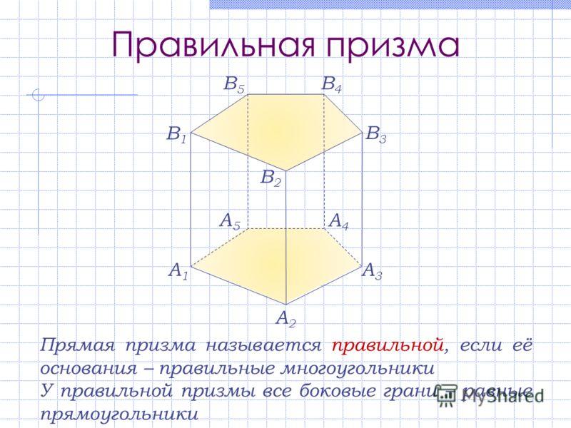 Правильная призма A1A1 A2A2 A3A3 A4A4 A5A5 В1В1 В2В2 В3В3 В4В4 В5В5 Прямая призма называется правильной, если её основания – правильные многоугольники У правильной призмы все боковые грани – равные прямоугольники