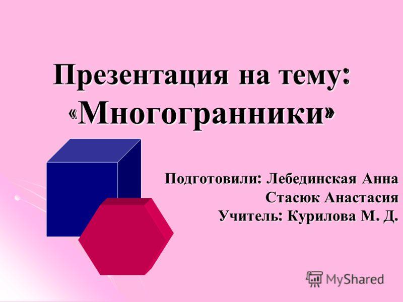 Презентация на тему : « Многогранники » Подготовили: Лебединская Анна Стасюк Анастасия Учитель: Курилова М. Д.