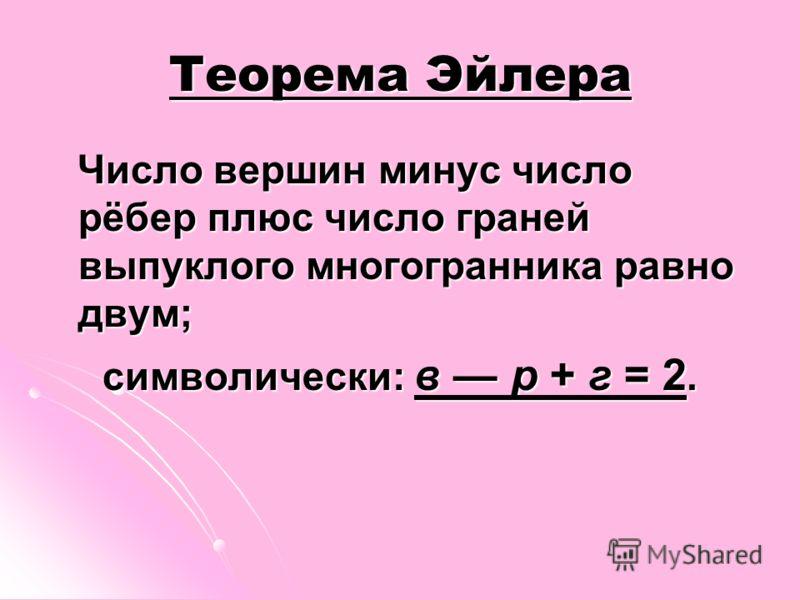 Теорема Эйлера Число вершин минус число рёбер плюс число граней выпуклого многогранника равно двум; Число вершин минус число рёбер плюс число граней выпуклого многогранника равно двум; символически: в р + г = 2.