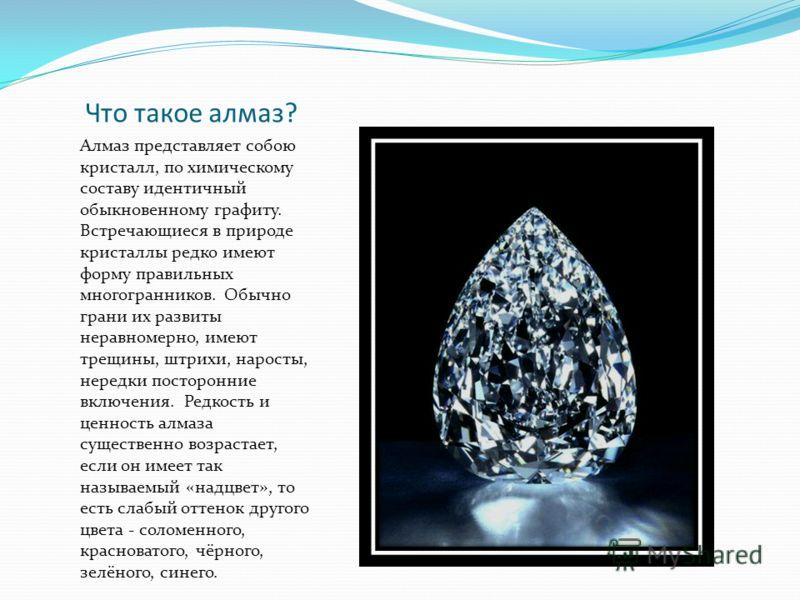 Что такое алмаз? Алмаз представляет собою кристалл, по химическому составу идентичный обыкновенному графиту. Встречающиеся в природе кристаллы редко имеют форму правильных многогранников. Обычно грани их развиты неравномерно, имеют трещины, штрихи, н