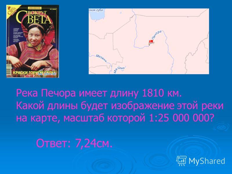 Река Печора имеет длину 1810 км. Какой длины будет изображение этой реки на карте, масштаб которой 1:25 000 000? Ответ: 7,24см.