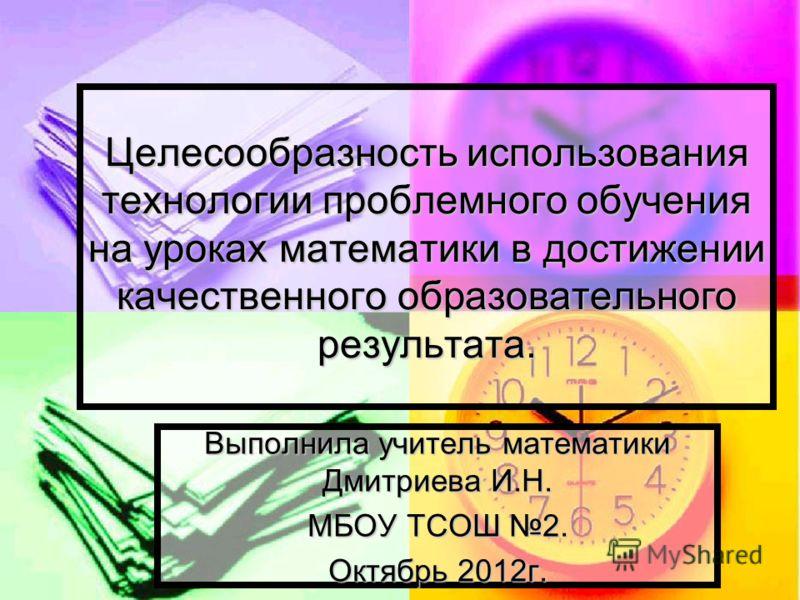 Целесообразность использования технологии проблемного обучения на уроках математики в достижении качественного образовательного результата. Выполнила учитель математики Дмитриева И.Н. МБОУ ТСОШ 2. Октябрь 2012г.