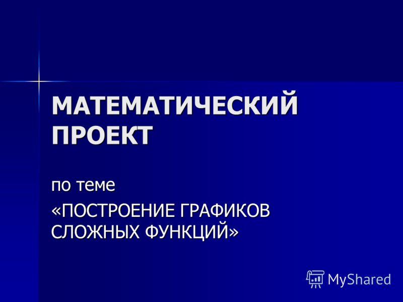 МАТЕМАТИЧЕСКИЙ ПРОЕКТ по теме «ПОСТРОЕНИЕ ГРАФИКОВ СЛОЖНЫХ ФУНКЦИЙ»