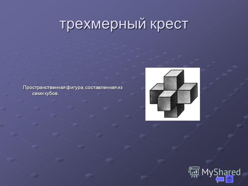 трехмерный крест Пространственная фигура, составленная из семи кубов.