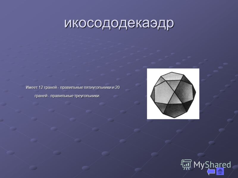икосододекаэдр Имеет 12 граней - правильные пятиугольники и 20 граней - правильные треугольники.