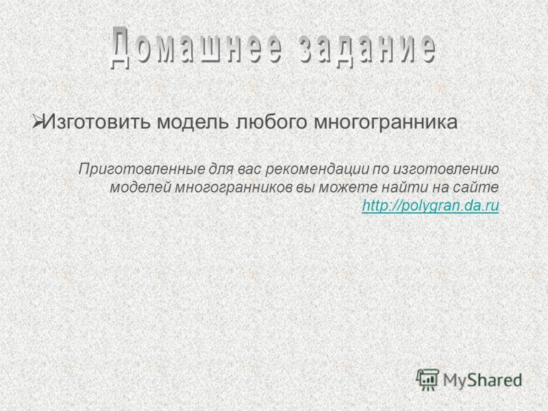 Изготовить модель любого многогранника Приготовленные для вас рекомендации по изготовлению моделей многогранников вы можете найти на сайте http://polygran.da.ru http://polygran.da.ru