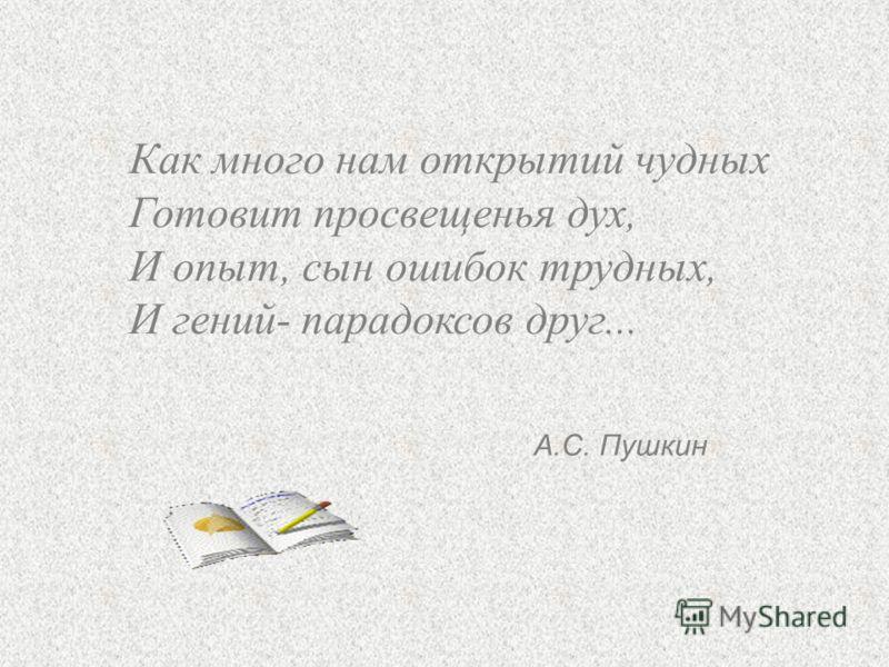 Как много нам открытий чудных Готовит просвещенья дух, И опыт, сын ошибок трудных, И гений- парадоксов друг... А.С. Пушкин