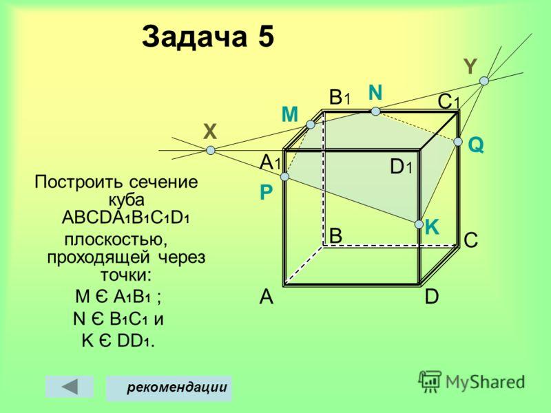 Задача 5 Построить сечение куба АВСDА 1 В 1 С 1 D 1 плоскостью, проходящей через точки: M Є A 1 B 1 ; N Є В 1 С 1 и K Є DD 1. A B D C C1C1 B1B1 A1A1 M Х рекомендации Y D1D1 N P Q K