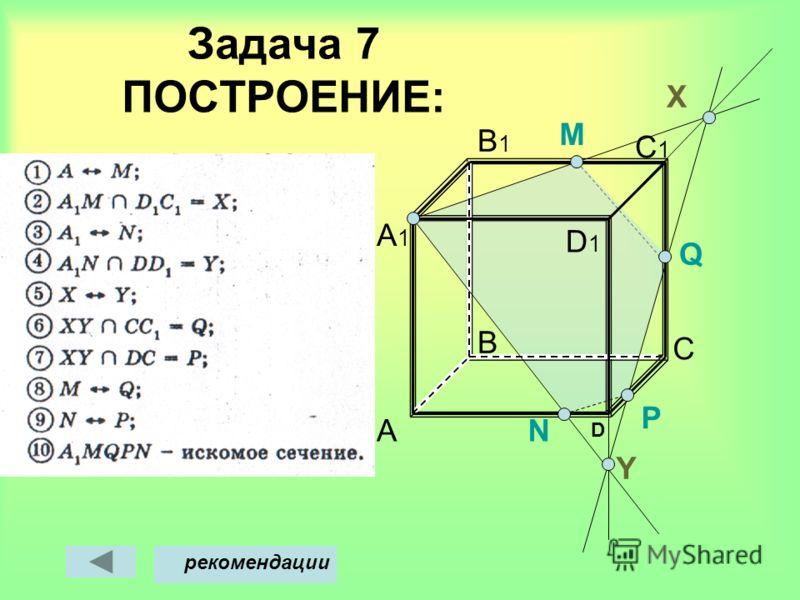 Задача 7 ПОСТРОЕНИЕ: A B D C C1C1 B1B1 A1A1 M Х рекомендации Y D1D1 N P Q