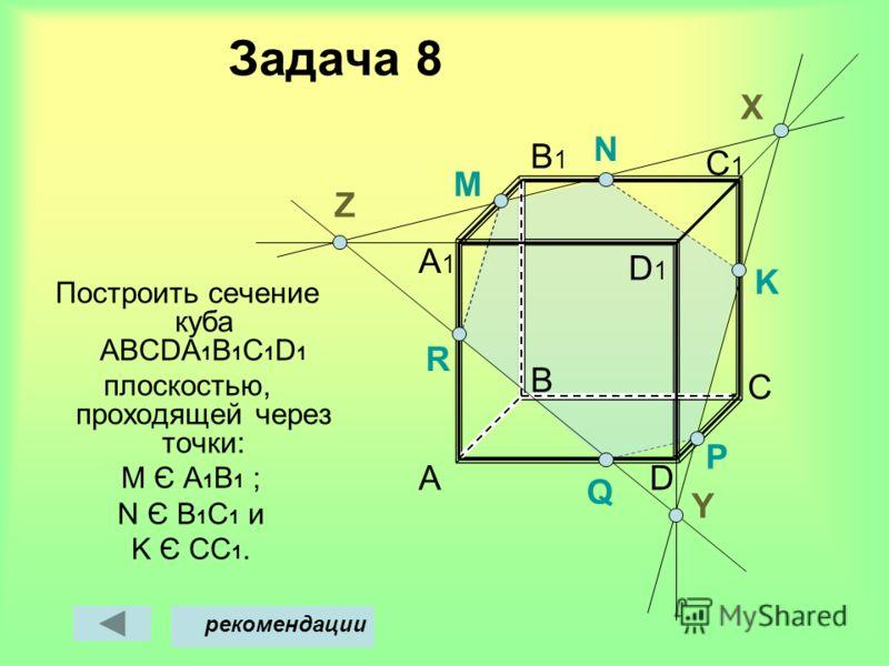 Задача 8 Построить сечение куба АВСDА 1 В 1 С 1 D 1 плоскостью, проходящей через точки: M Є A 1 B 1 ; N Є В 1 С 1 и K Є CC 1. A B D C C1C1 B1B1 A1A1 M Х рекомендации Y D1D1 N P Q K Z R