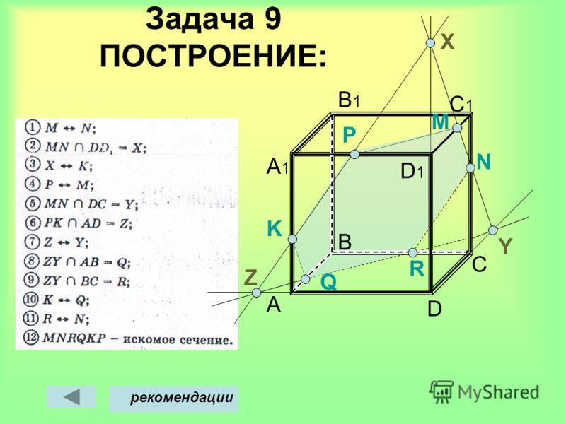 Задача 9 ПОСТРОЕНИЕ: A B D C C1C1 B1B1 A1A1 M Х рекомендации Y D1D1 N P Q K Z R