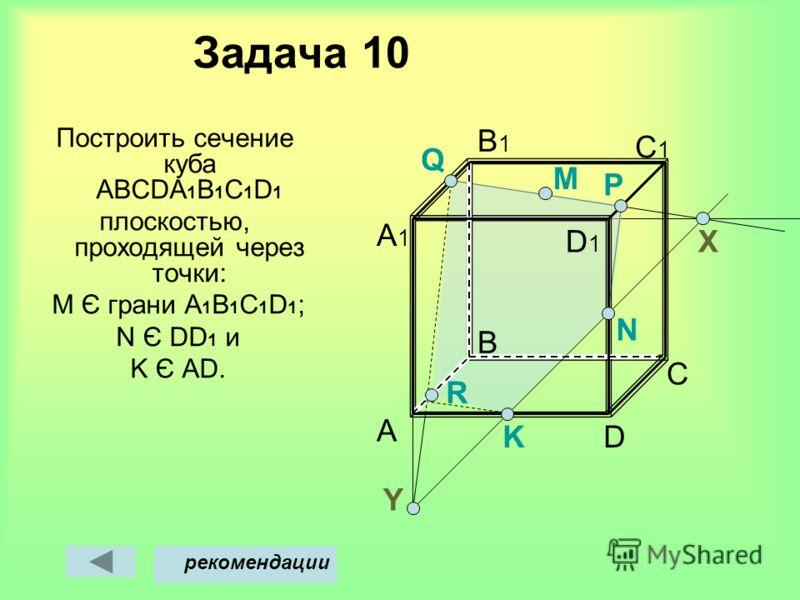 Задача 10 Построить сечение куба АВСDА 1 В 1 С 1 D 1 плоскостью, проходящей через точки: M Є грани А 1 В 1 C 1 D 1 ; N Є DD 1 и K Є AD. A B D C C1C1 B1B1 A1A1 M Х рекомендации Y D1D1 N P Q K R