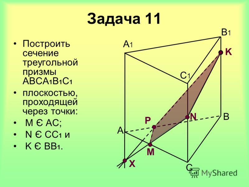 Задача 11 A B C C1C1 B1B1 A1A1 M Х N P K Построить сечение треугольной призмы АВСА 1 В 1 С 1 плоскостью, проходящей через точки: M Є АC; N Є СС 1 и K Є ВВ 1.