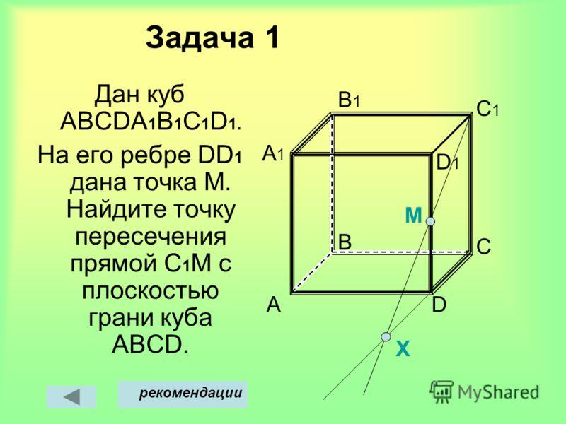 Задача 1 Дан куб АВСDА 1 В 1 С 1 D 1. На его ребре DD 1 дана точка M. Найдите точку пересечения прямой С 1 M с плоскостью грани куба АВСD. A D1D1 B D C C1C1 B1B1 A1A1 M Х рекомендации