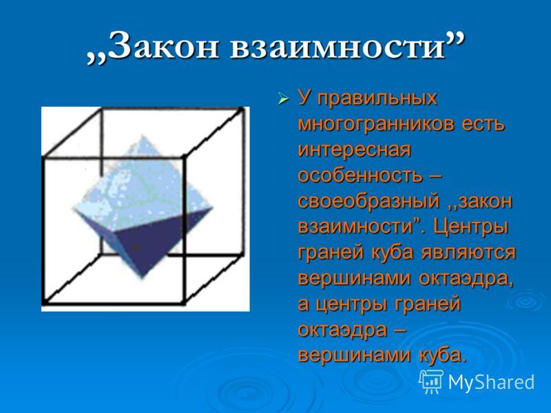 ,,Закон взаимности У правильных многогранников есть интересная особенность – своеобразный,,закон взаимности. Центры граней куба являются вершинами октаэдра, а центры граней октаэдра – вершинами куба. У правильных многогранников есть интересная особен
