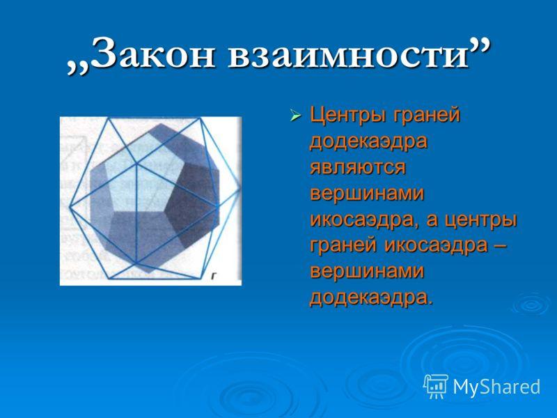 ,,Закон взаимности Центры граней додекаэдра являются вершинами икосаэдра, а центры граней икосаэдра – вершинами додекаэдра. Центры граней додекаэдра являются вершинами икосаэдра, а центры граней икосаэдра – вершинами додекаэдра.