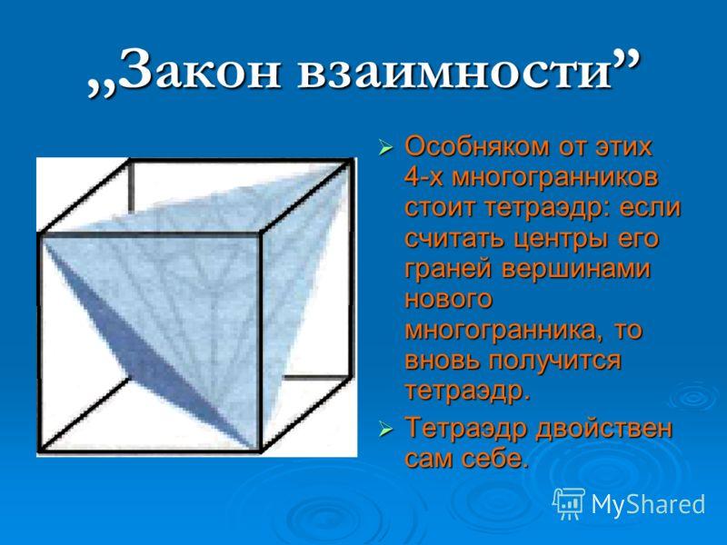 ,,Закон взаимности Особняком от этих 4-х многогранников стоит тетраэдр: если считать центры его граней вершинами нового многогранника, то вновь получится тетраэдр. Особняком от этих 4-х многогранников стоит тетраэдр: если считать центры его граней ве