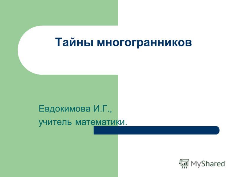 Тайны многогранников Евдокимова И.Г., учитель математики.