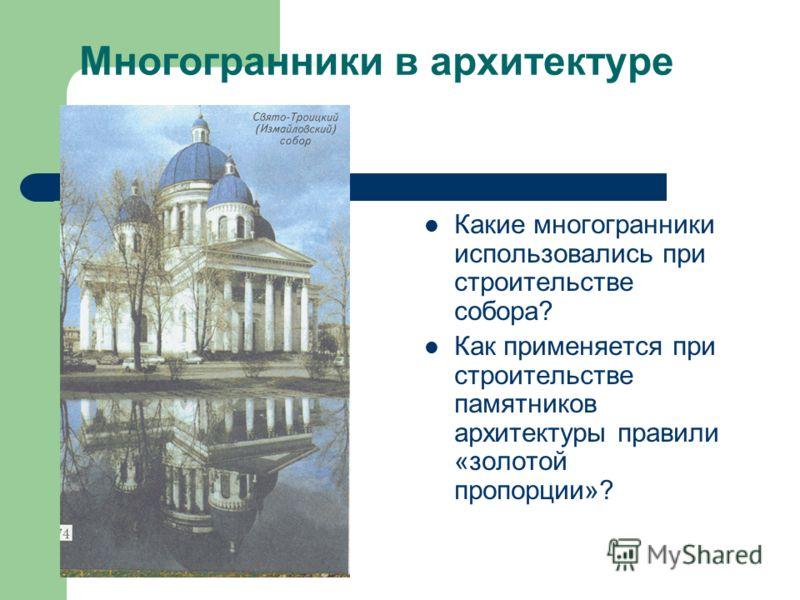 Многогранники в архитектуре Какие многогранники использовались при строительстве собора? Как применяется при строительстве памятников архитектуры правили «золотой пропорции»?