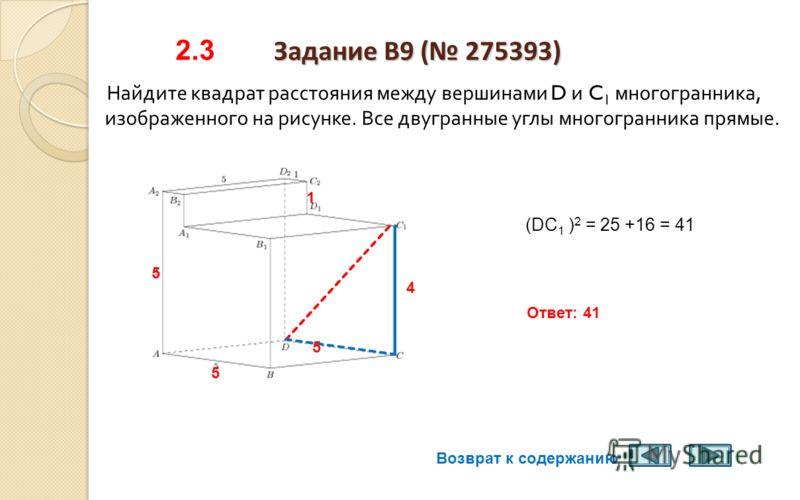 Задание B9 (275383) 2.2 Задание B9 (275383) Найдите квадрат расстояния между вершинами D и C 1 многогранника, изображенного на рисунке. Все двугранные углы многогранника прямые. Точки D и C 1 принадлежат одной плоскости DCC 1 DCC 1 - прямоугольный 1