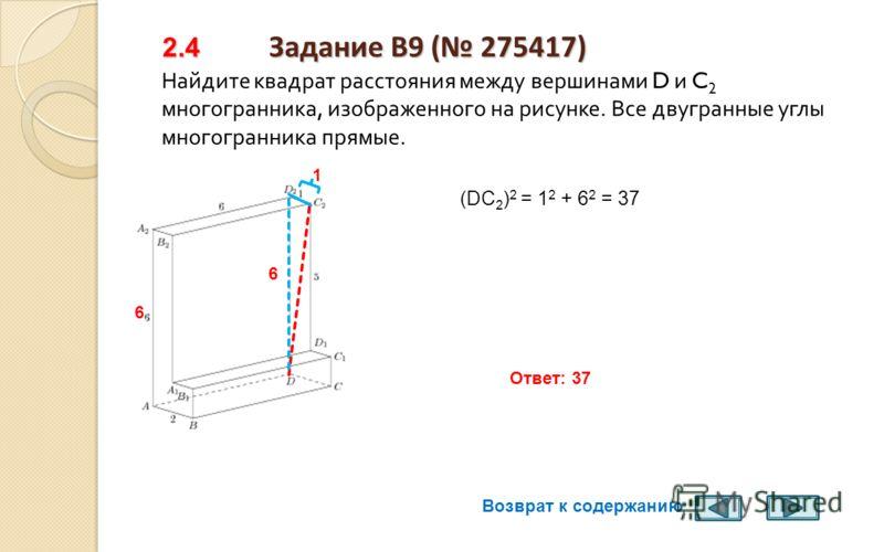 Задание B9 ( 275393) 2.3 Задание B9 ( 275393) Найдите квадрат расстояния между вершинами D и C 1 многогранника, изображенного на рисунке. Все двугранные углы многогранника прямые. 5 4 (DC 1 ) 2 = 25 +16 = 41 Ответ: 41 5 1 5 Возврат к содержанию