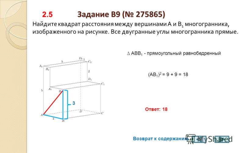 2.4 Задание B9 ( 275417) 2.4 Задание B9 ( 275417) Найдите квадрат расстояния между вершинами D и C 2 многогранника, изображенного на рисунке. Все двугранные углы многогранника прямые. 1 6 (DC 2 ) 2 = 1 2 + 6 2 = 37 Ответ: 37 6 Возврат к содержанию