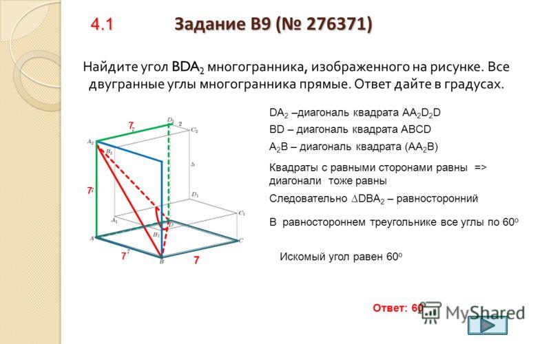 3.3 Задание B9 ( 276333) Найдите расстояние между вершинами С и В 2 многогранника, изображенного на рисунке. Все двугранные углы многогранника прямые. СВ 2 = 2 2 +(7-3) 2 + 4 2 СВ 2 = 6 Ответ: 6 7 3 СВ 2 = 4 + 16 + 16 = 36 Возврат к содержанию