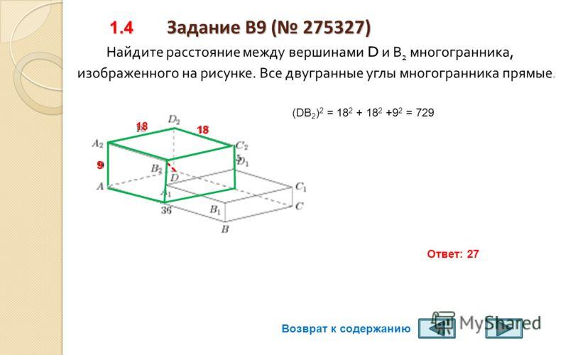 1. Задание B9 ( 274963) 1.3 Задание B9 ( 274963) Найдите расстояние между вершинами D и В 1 многогранника, изображенного на рисунке. Все двугранные углы многогранника прямые. DВ 1 –диагональ прямоугольного параллелепипеда 8 4 2 Ответ: 9 (DВ 1 ) 2 = 4