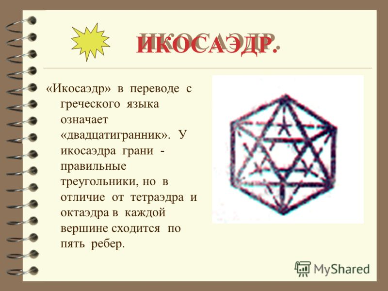 ИКОСАЭДР. «Икосаэдр» в переводе с греческого языка означает «двадцатигранник». У икосаэдра грани - правильные треугольники, но в отличие от тетраэдра и октаэдра в каждой вершине сходится по пять ребер.