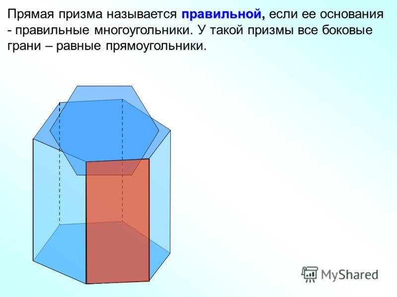 правильной, Прямая призма называется правильной, если ее основания - правильные многоугольники. У такой призмы все боковые грани – равные прямоугольники.