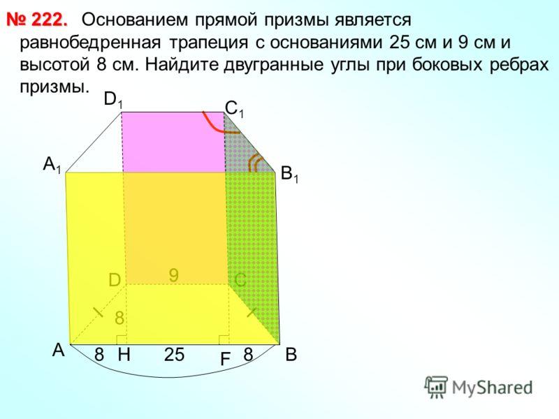 Основанием прямой призмы является равнобедренная трапеция с основаниями 25 см и 9 см и высотой 8 см. Найдите двугранные углы при боковых ребрах призмы. 222. 222. 25 9 8 HВ СD А1А1 D1D1 С1С1 В1В1 А F 9 88