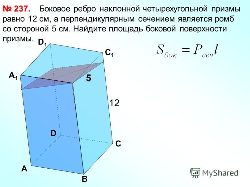 Боковое ребро наклонной четырехугольной призмы равно 12 см, а перпендикулярным сечением является ромб со стороной 5 см. Найдите площадь боковой поверхности призмы. 237. 237. А В С D А1А1 D1D1 С 1 12 5