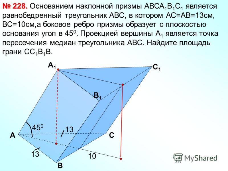 А B C 1 B1B1 А1А1 C Основанием наклонной призмы АВСА 1 В 1 С 1 является равнобедренный треугольник АВС, в котором АС=АВ=13см, ВС=10см,а боковое ребро призмы образует с плоскостью основания угол в 45 0. Проекцией вершины А 1 является точка пересечения