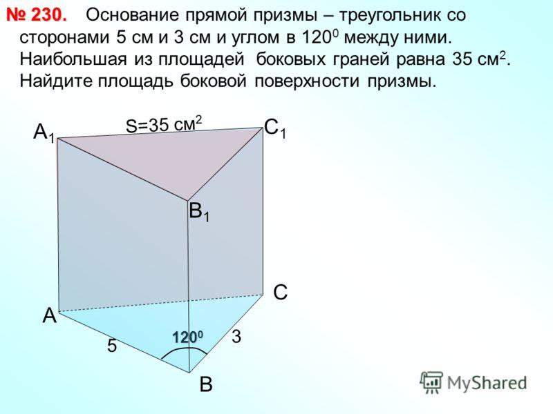 120 0 А1А1 Основание прямой призмы – треугольник со сторонами 5 см и 3 см и углом в 120 0 между ними. Наибольшая из площадей боковых граней равна 35 см 2. Найдите площадь боковой поверхности призмы. 230. 230. А В С С1С1 В1В1 3 5 S=35 см 2