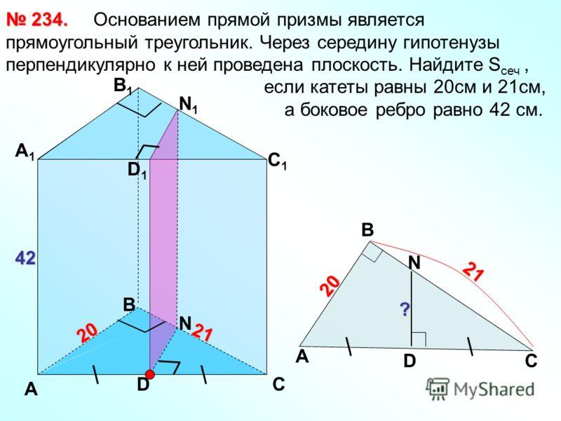 Основанием прямой призмы является прямоугольный треугольник. Через середину гипотенузы перпендикулярно к ней проведена плоскость. Найдите S сеч, если катеты равны 20см и 21см, а боковое ребро равно 42 см. 234. 234. А С В В1В1 А1А1 С1С1 D D1D1 42 2020