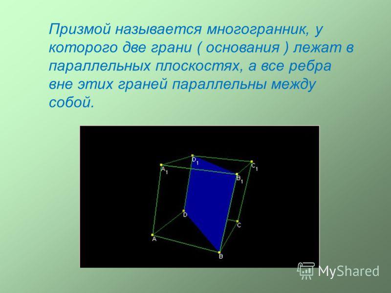 Призмой называется многогранник, у которого две грани ( основания ) лежат в параллельных плоскостях, а все ребра вне этих граней параллельны между собой.