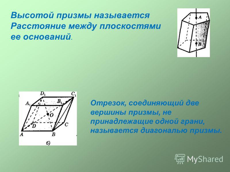 Высотой призмы называется Расстояние между плоскостями ее оснований. Отрезок, соединяющий две вершины призмы, не принадлежащие одной грани, называется диагональю призмы.