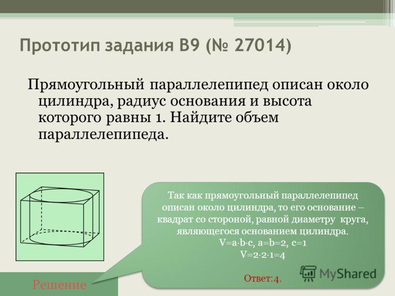 Прототип задания B9 ( 27014) Прямоугольный параллелепипед описан около цилиндра, радиус основания и высота которого равны 1. Найдите объем параллелепипеда. Решение Так как прямоугольный параллелепипед описан около цилиндра, то его основание – квадрат