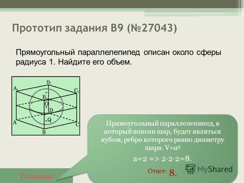 Прототип задания B9 (27043) Решение Прямоугольный параллелепипед, в который вписан шар, будет являться кубом, ребро которого равно диаметру шара. V=а 3 а=2 => 222=8. Ответ: 8. Прямоугольный параллелепипед, в который вписан шар, будет являться кубом,