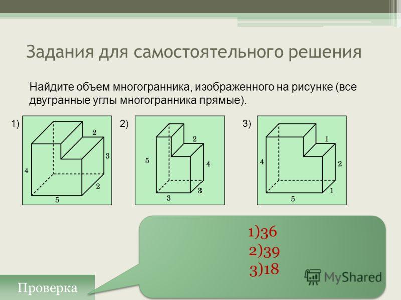 Задания для самостоятельного решения Проверка 1)36 2)39 3)18 1)36 2)39 3)18 Найдите объем многогранника, изображенного на рисунке (все двугранные углы многогранника прямые). 1)2)3)