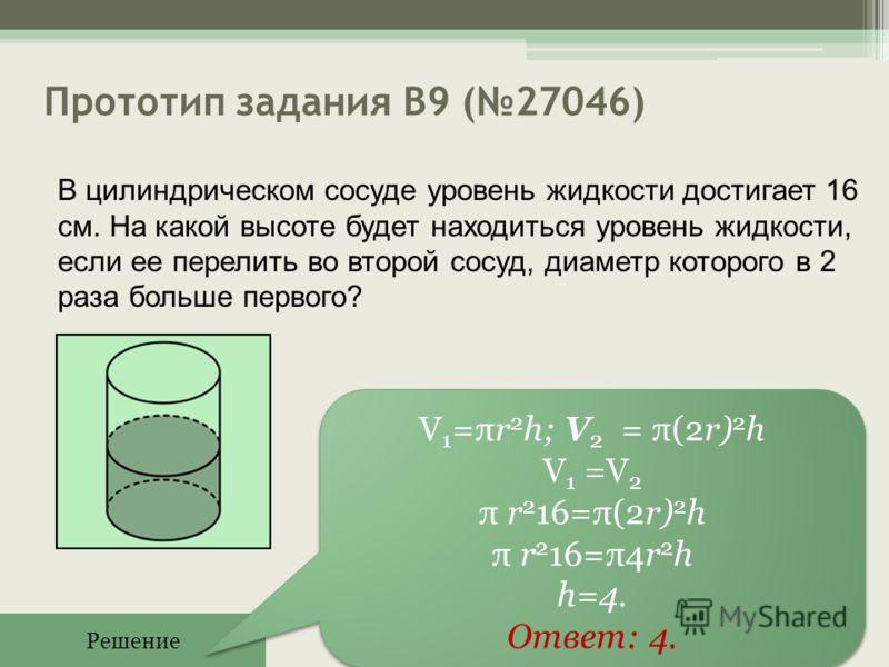 Прототип задания B9 (27046) Решение V 1 =πr 2 h; V 2 = π(2r) 2 h V 1 =V 2 π r 2 16=π(2r) 2 h π r 2 16=π4r 2 h h=4. Ответ: 4. V 1 =πr 2 h; V 2 = π(2r) 2 h V 1 =V 2 π r 2 16=π(2r) 2 h π r 2 16=π4r 2 h h=4. Ответ: 4. В цилиндрическом сосуде уровень жидк