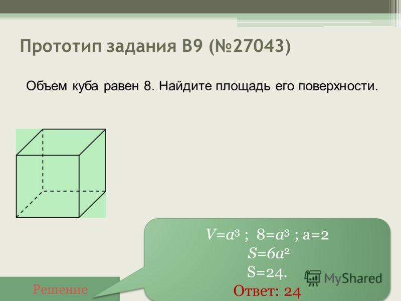 Прототип задания B9 (27043) Решение V=a 3 ; 8=a 3 ; а=2 S=6a 2 S=24. Ответ: 24 V=a 3 ; 8=a 3 ; а=2 S=6a 2 S=24. Ответ: 24 Объем куба равен 8. Найдите площадь его поверхности.