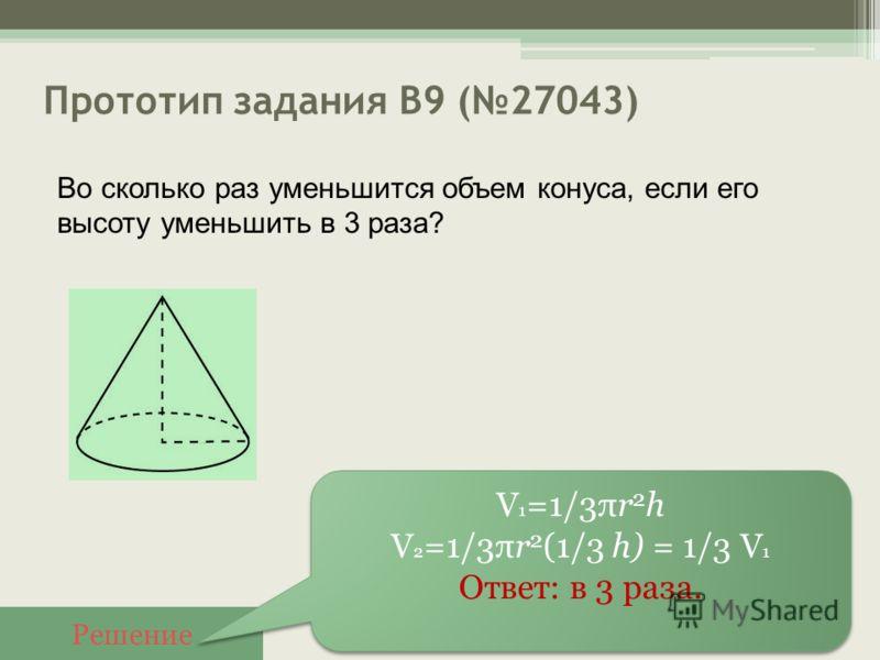 Прототип задания B9 (27043) Решение V 1 =1/3πr 2 h V 2 =1/3πr 2 (1/3 h) = 1/3 V 1 Ответ: в 3 раза. V 1 =1/3πr 2 h V 2 =1/3πr 2 (1/3 h) = 1/3 V 1 Ответ: в 3 раза. Во сколько раз уменьшится объем конуса, если его высоту уменьшить в 3 раза?