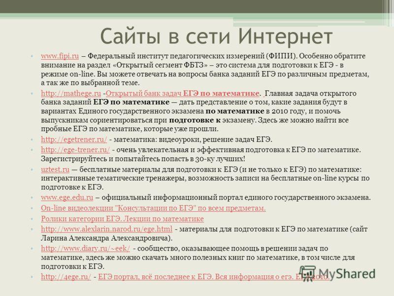 Сайты в сети Интернет www.fipi.ru – Федеральный институт педагогических измерений (ФИПИ). Особенно обратите внимание на раздел «Открытый сегмент ФБТЗ» – это система для подготовки к ЕГЭ - в режиме on-line. Вы можете отвечать на вопросы банка заданий