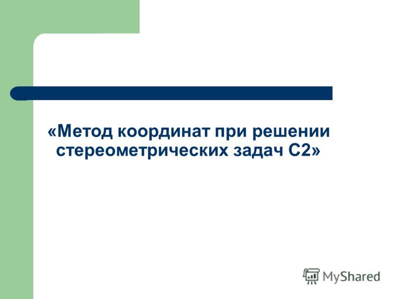 «Метод координат при решении стереометрических задач С2»