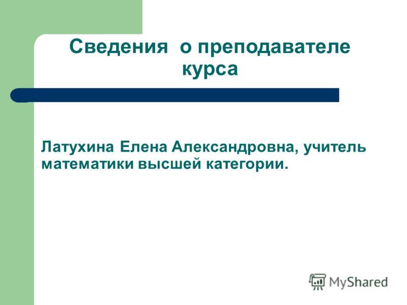 Сведения о преподавателе курса Латухина Елена Александровна, учитель математики высшей категории.